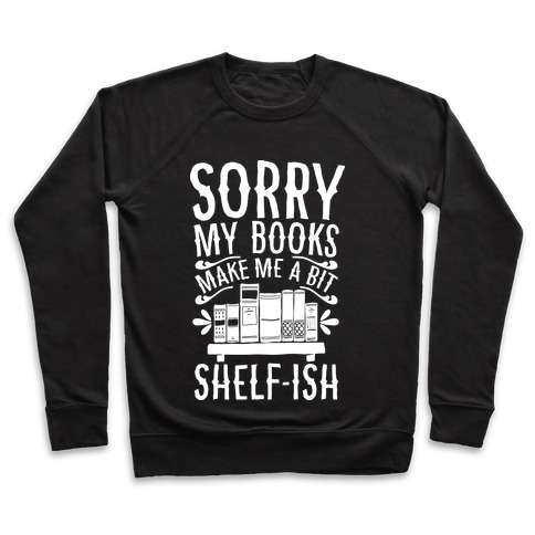 Sorry My Books Make Me a Bit Shelf-ish Pullover