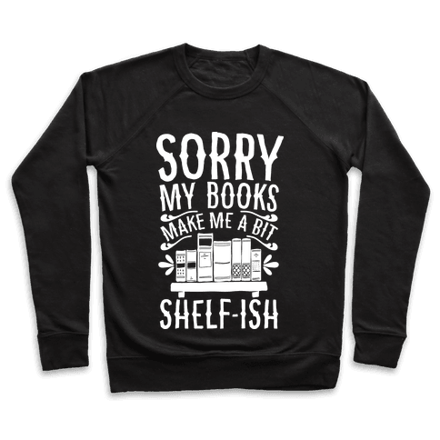 Sorry My Books Make Me a Bit Shelf-ish Pullover