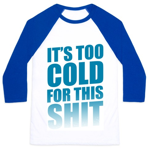 It's too Cold for this Shit! Baseball Tee