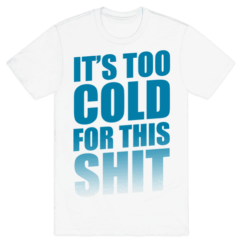 It's too Cold for this Shit!  Mens T-Shirt