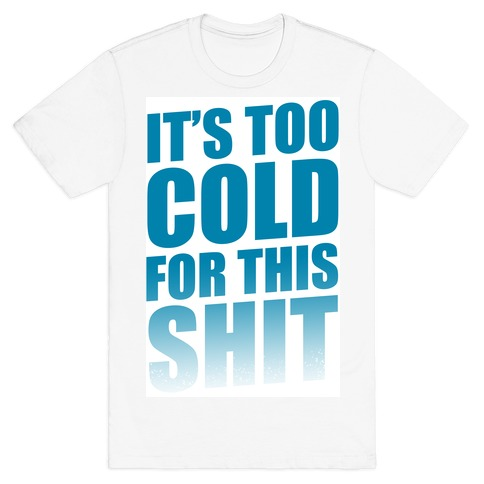 It's too Cold for this Shit! T-Shirt