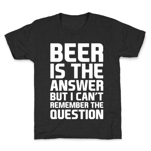 Beer Is The Answer Kids T-Shirt