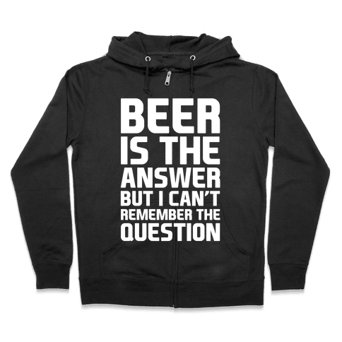 Beer Is The Answer Zip Hoodie