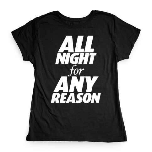 All Night For Any Reason Womens T-Shirt