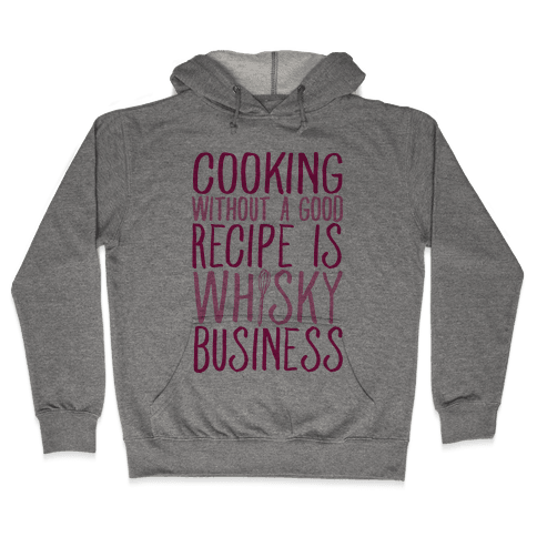Cooking Without A Good Recipe Is Whisky Business Hooded Sweatshirt
