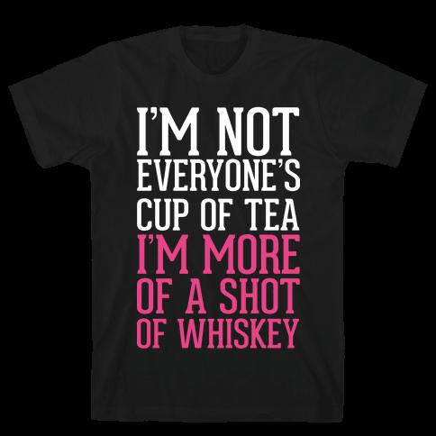 I'm Not Everyone's Cup Of Tea I'm More Of A Shot Of Whiskey Mens T-Shirt