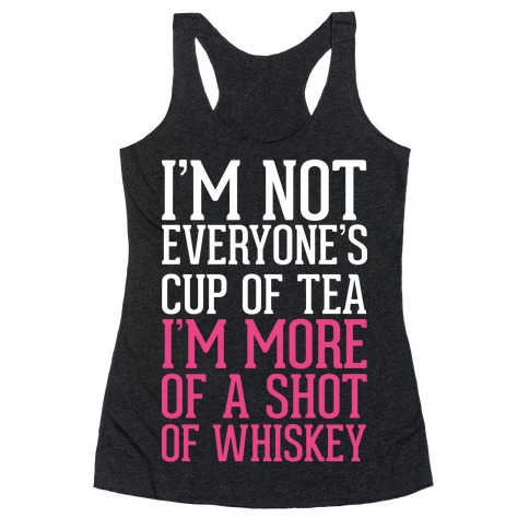 I'm Not Everyone's Cup Of Tea I'm More Of A Shot Of Whiskey Racerback Tank Top