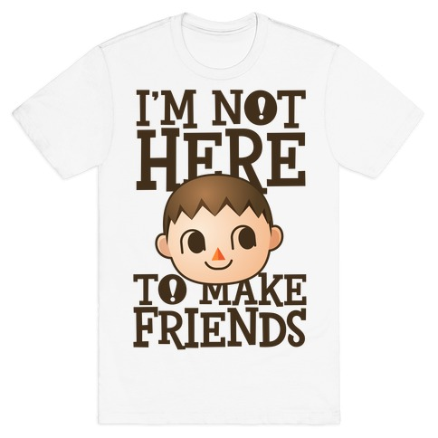 I'm Not Here To Make Friends T-Shirt