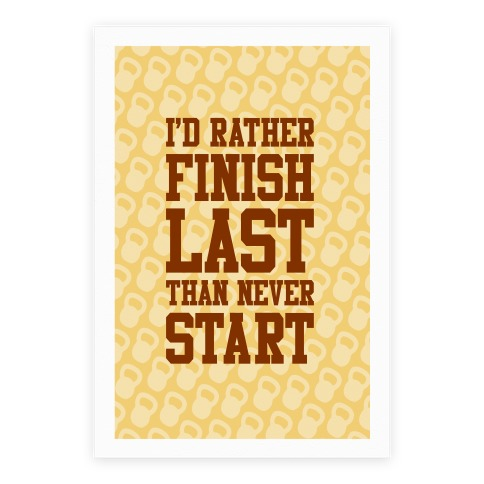 I'd Rather Finish Last Than Never Start Poster