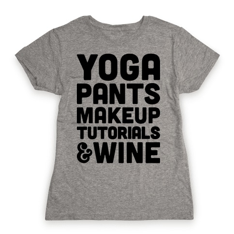 Yoga Pants, Makeup Tutorials & Wine Womens T-Shirt
