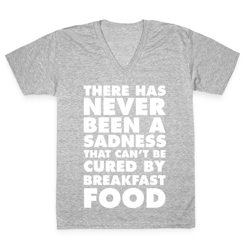 There Has Never Been A Sadness That Can't Be Cured By Breakfast Food V-Neck Tee Shirt