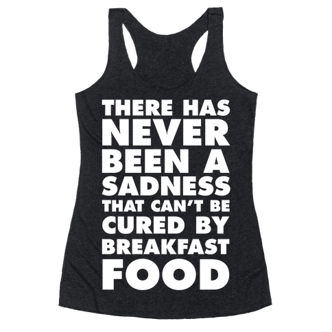 There Has Never Been A Sadness That Can't Be Cured By Breakfast Food Racerback Tank Top