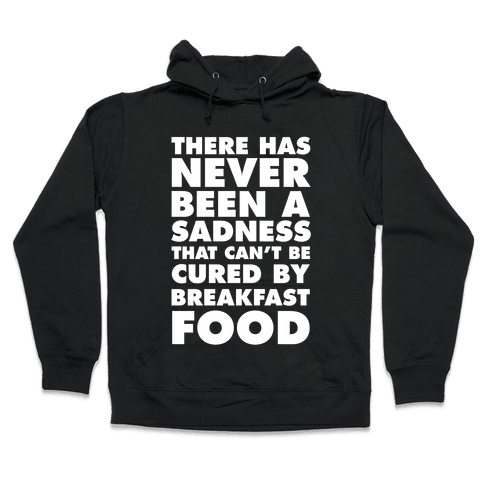 There Has Never Been A Sadness That Can't Be Cured By Breakfast Food Hooded Sweatshirt