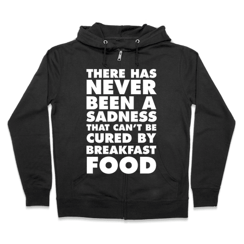 There Has Never Been A Sadness That Can't Be Cured By Breakfast Food Zip Hoodie