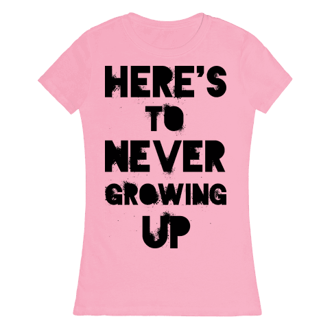 Here's To Never Growing UP Womens T-Shirt