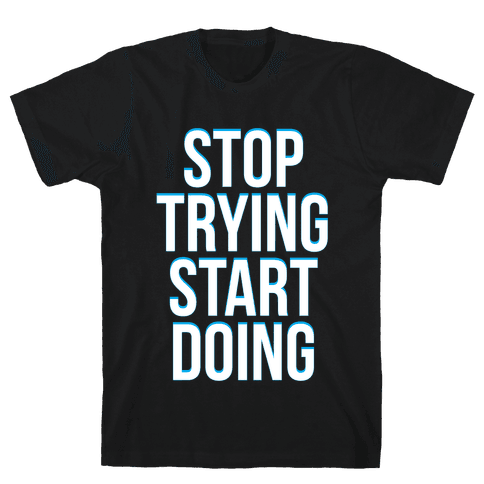 Stop Trying, Start Doing Mens T-Shirt