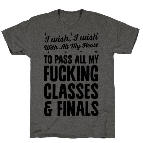 I Wish, I Wish With All My Heart To Pass All My F***ing Classes Mens T-Shirt