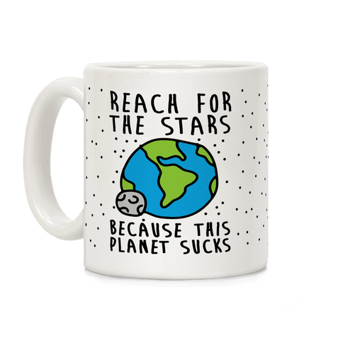 Reach For The Stars Because This Planet Sucks Coffee Mug