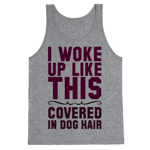 I Woke Up Covered In Dog Hair Tank Top