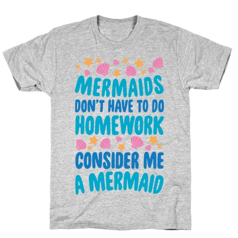 Mermaids Don't Have To Do Homework, Consider Me A Mermaid T-Shirt
