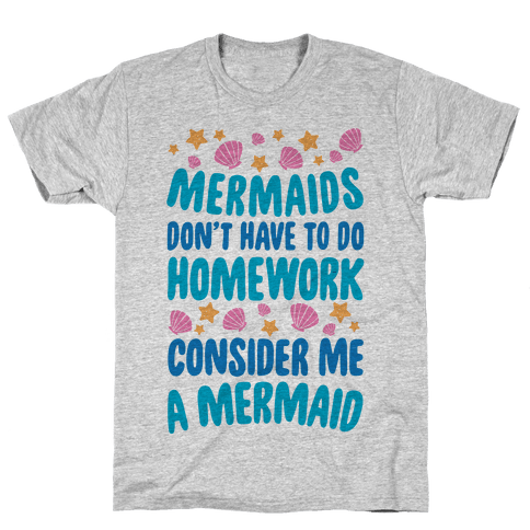 Mermaids Don't Have To Do Homework, Consider Me A Mermaid Mens T-Shirt