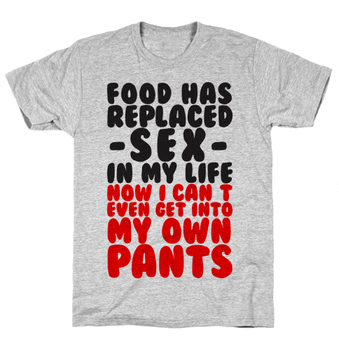 Food has replaced sex in my life no i can 39 t even get into for Where can i create my own shirt