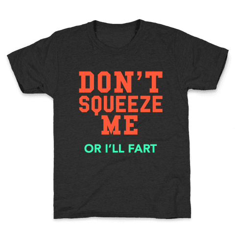 Don't Squeeze Me. I'll Fart Kids T-Shirt