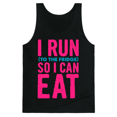 I Run (to the fridge) So I Can Eat Tank Top