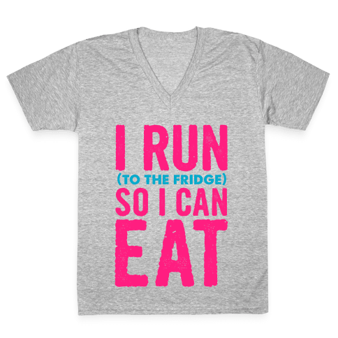 I Run (to the fridge) So I Can Eat V-Neck Tee Shirt