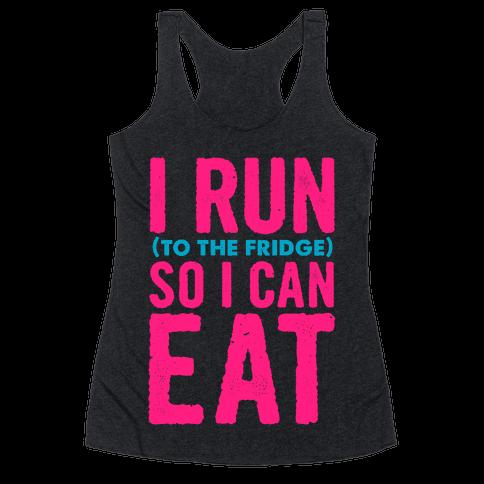 I Run (to the fridge) So I Can Eat Racerback Tank Top