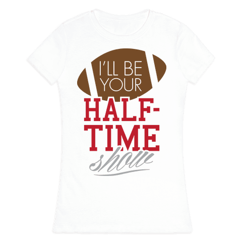 I'll Be Your Half-Time Show Womens T-Shirt