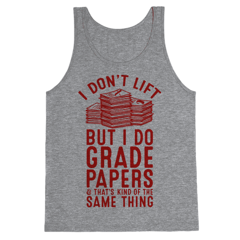I Don't Lift But I Do Grade Papers and That's Kind of the Same Thing Tank Top