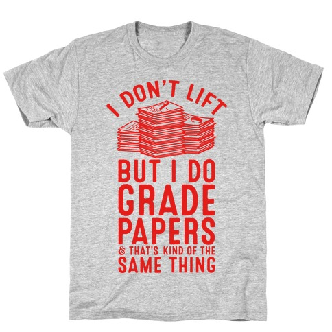 I Don't Lift But I Do Grade Papers and That's Kind of the Same Thing Mens T-Shirt