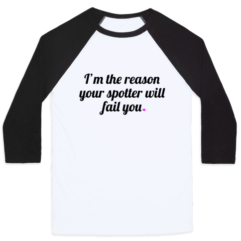 I'm the Reason Your Spotter Will Fail You Baseball Tee