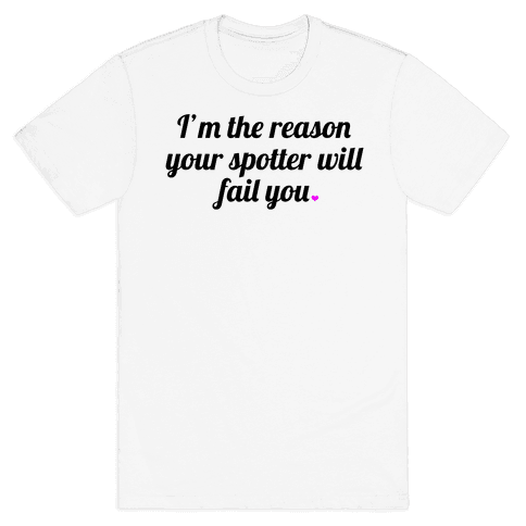 I'm the Reason Your Spotter Will Fail You Mens T-Shirt