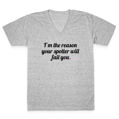 I'm the Reason Your Spotter Will Fail You V-Neck Tee Shirt