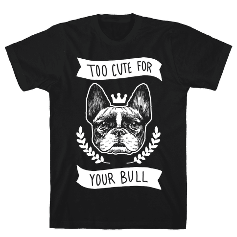 Too cute for your Bull (French Bulldog) Mens T-Shirt