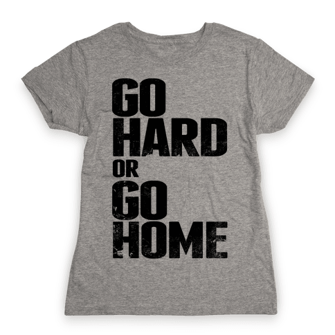 Go Hard or Go Home Womens T-Shirt