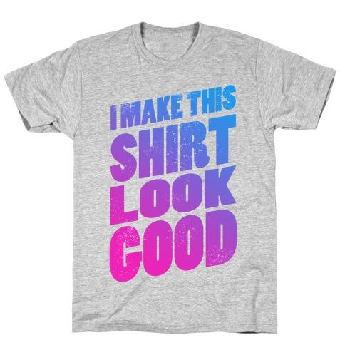 I Make this Shirt Look Good Mens T-Shirt