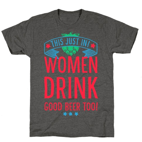 This Just In! Women Drink Good Beer Too! T-Shirt