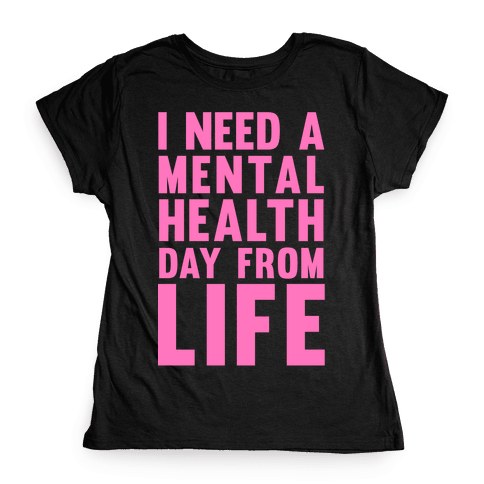 I Need A Mental Health Day From Life Womens T-Shirt