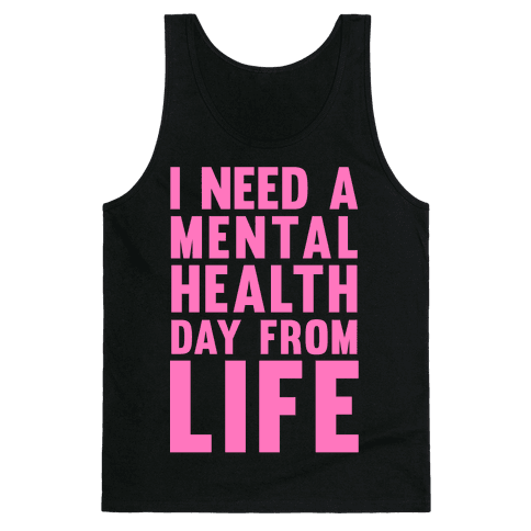 I Need A Mental Health Day From Life Tank Top