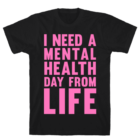 I Need A Mental Health Day From Life Mens T-Shirt
