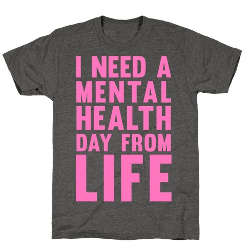 I Need A Mental Health Day From Life Mens/Unisex T-Shirt