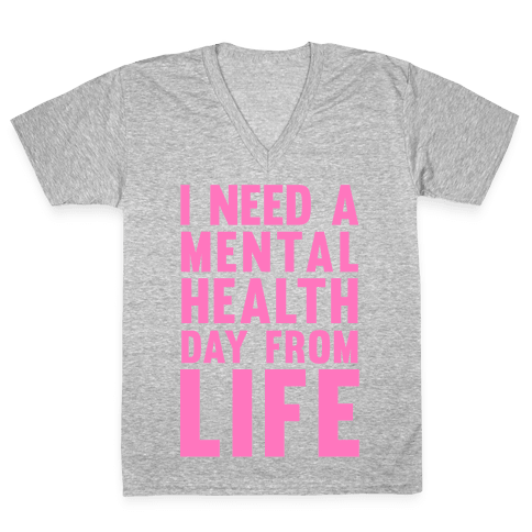 I Need A Mental Health Day From Life V-Neck Tee Shirt