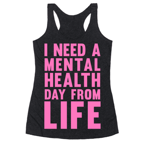 I Need A Mental Health Day From Life Racerback Tank Top