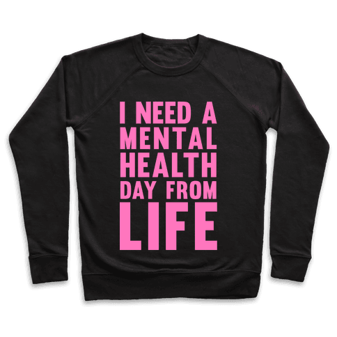 I Need A Mental Health Day From Life Pullover