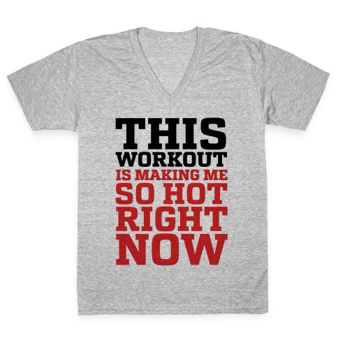 This Workout Is Making Me So Hot Right Now V-Neck Tee Shirt
