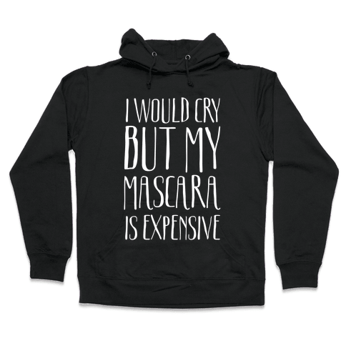 I Would Cry But My Mascara Is Expensive  Hooded Sweatshirt