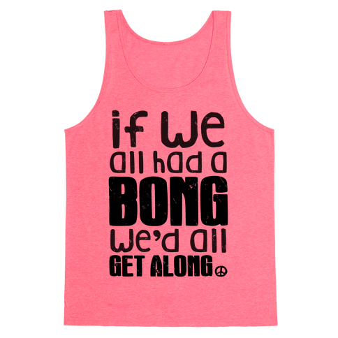 If We All Had a Bong We'd All Get Along (Tank) Tank Top